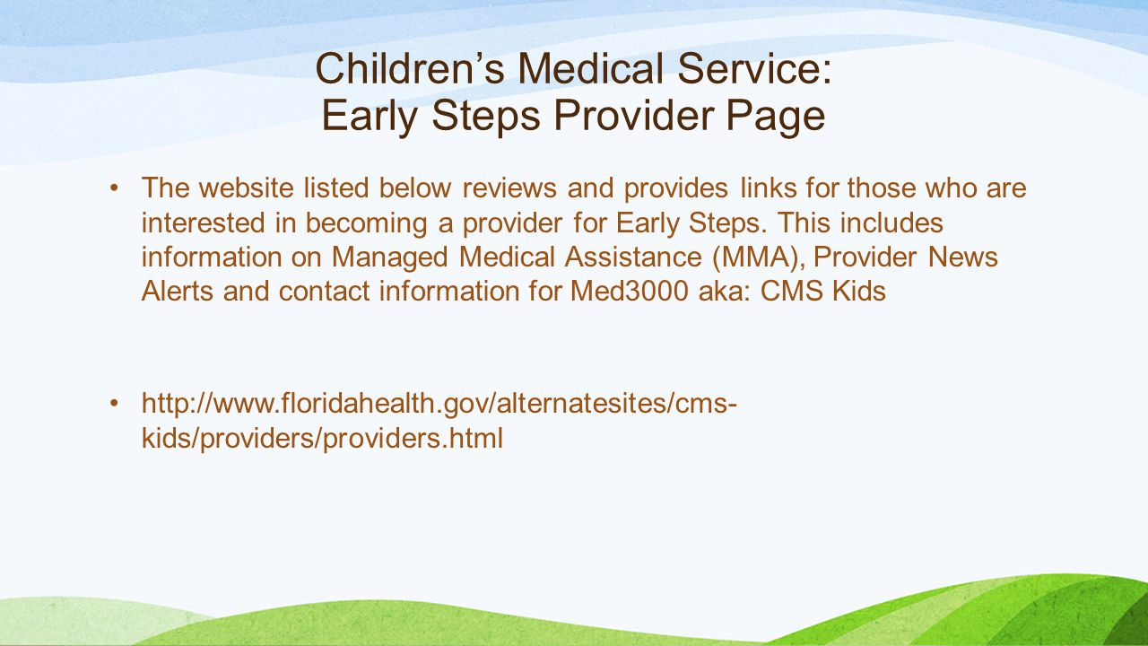Children's Medical Service: Early Steps Provider Page The website listed below reviews and provides links for those who are interested in becoming a provider for Early Steps.