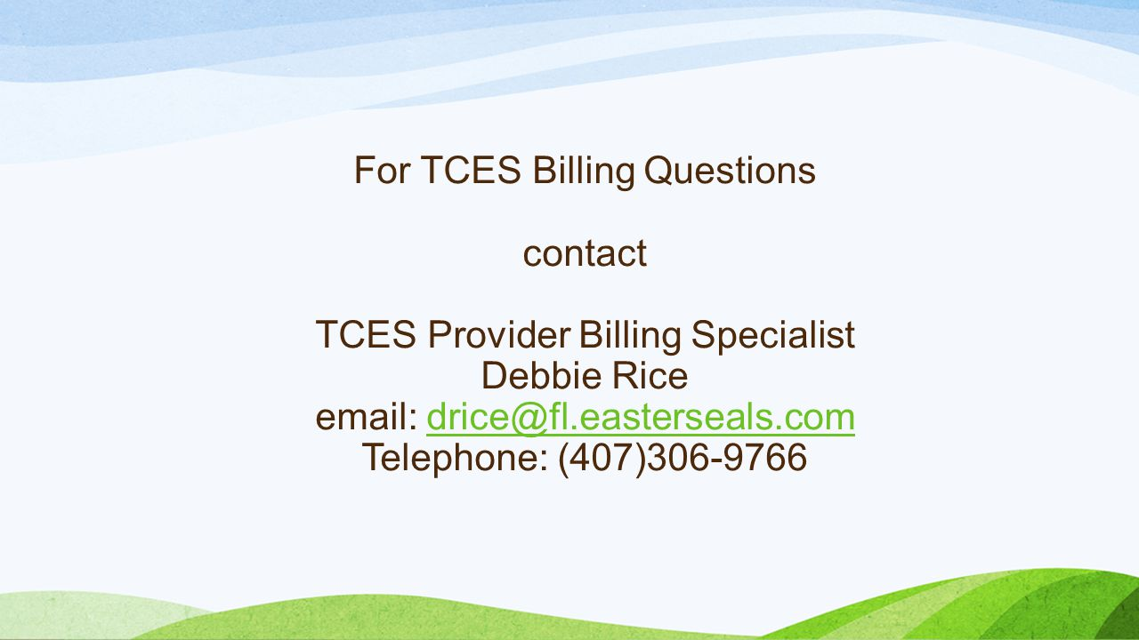 For TCES Billing Questions contact TCES Provider Billing Specialist Debbie Rice email: drice@fl.easterseals.com Telephone: (407)306-9766drice@fl.easterseals.com