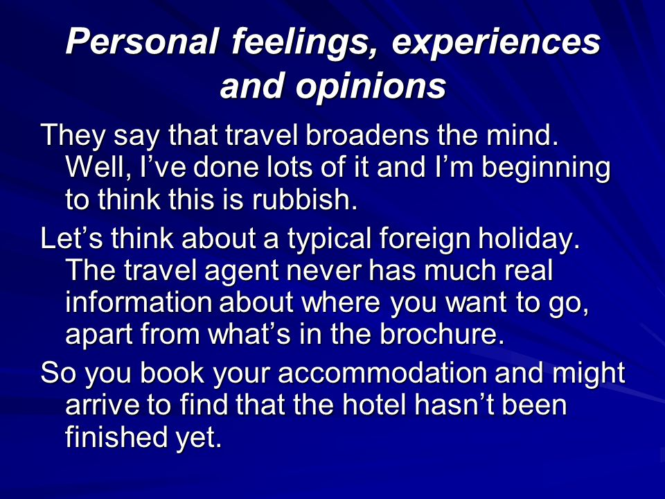 Personal feelings, experiences and opinions They say that travel broadens the mind.