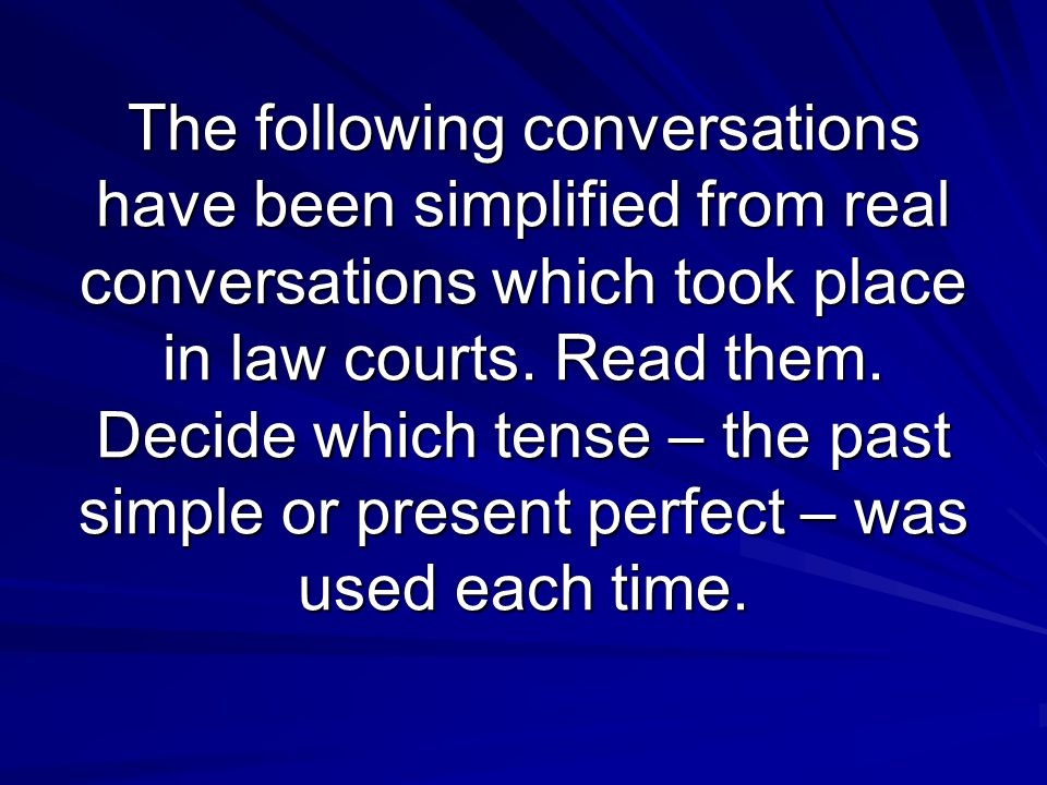 The following conversations have been simplified from real conversations which took place in law courts.