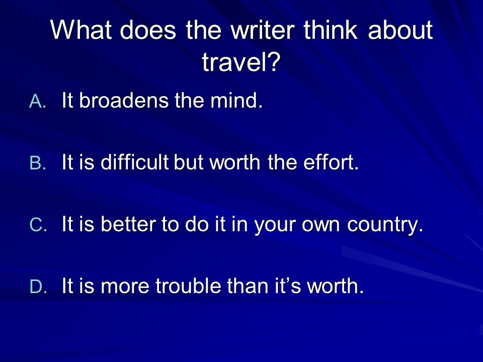 What does the writer think about travel. A. It broadens the mind.
