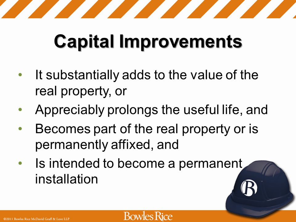 Capital Improvements It substantially adds to the value of the real property, or Appreciably prolongs the useful life, and Becomes part of the real pr