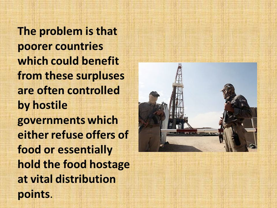 The problem is that poorer countries which could benefit from these surpluses are often controlled by hostile governments which either refuse offers of food or essentially hold the food hostage at vital distribution points.