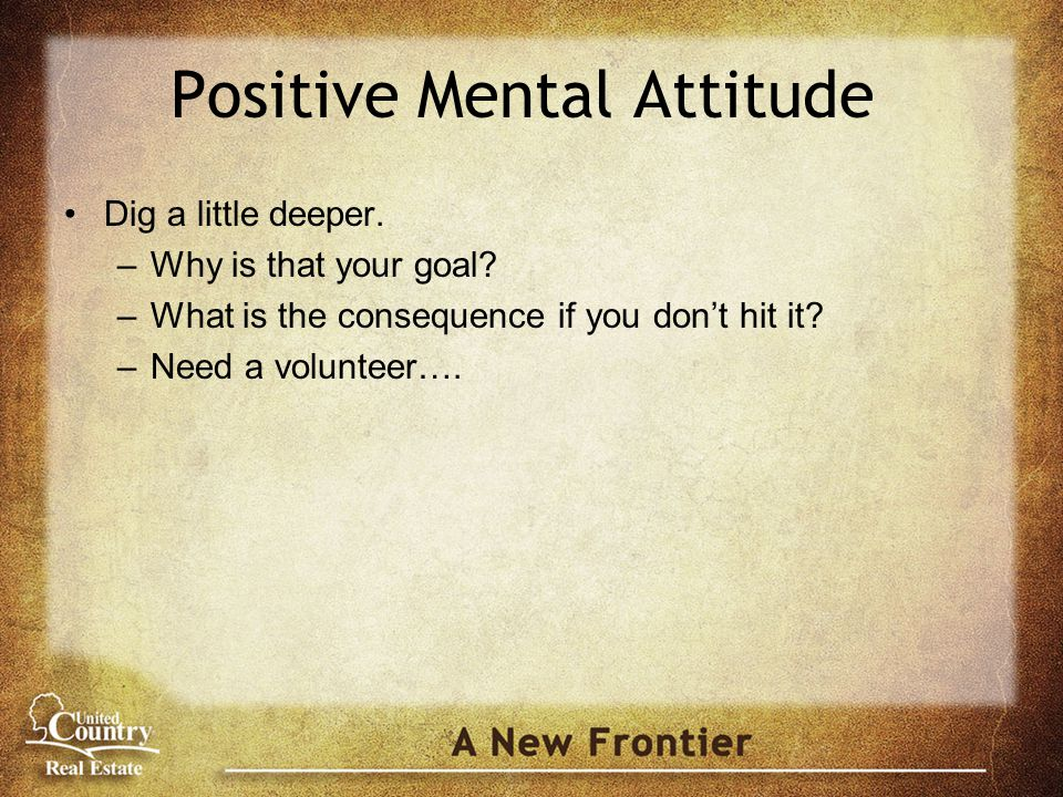 Positive Mental Attitude Dig a little deeper. –Why is that your goal.
