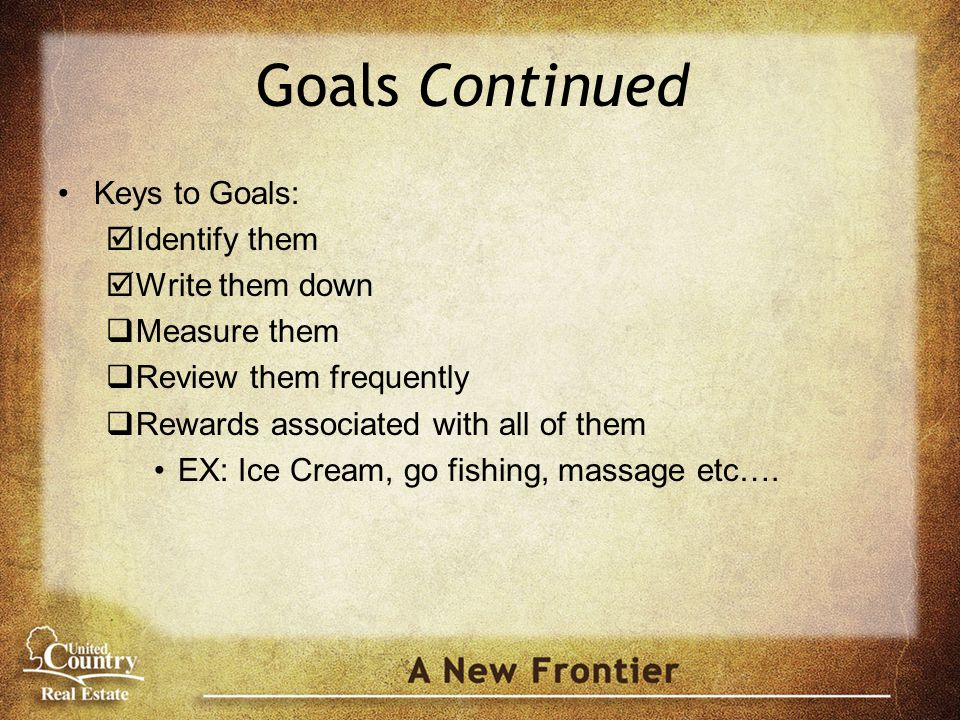 Goals Continued Keys to Goals:  Identify them  Write them down  Measure them  Review them frequently  Rewards associated with all of them EX: Ice Cream, go fishing, massage etc….