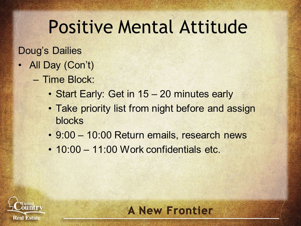 Positive Mental Attitude Doug's Dailies All Day (Con't) –Time Block: Start Early: Get in 15 – 20 minutes early Take priority list from night before and assign blocks 9:00 – 10:00 Return emails, research news 10:00 – 11:00 Work confidentials etc.