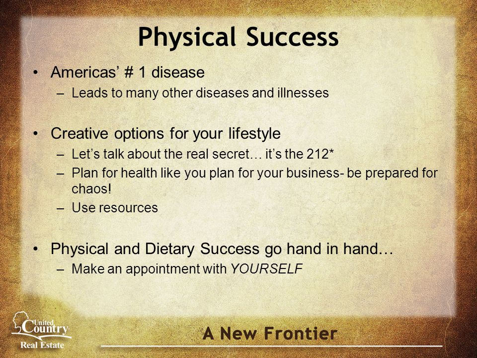 Physical Success Americas' # 1 disease –Leads to many other diseases and illnesses Creative options for your lifestyle –Let's talk about the real secret… it's the 212* –Plan for health like you plan for your business- be prepared for chaos.