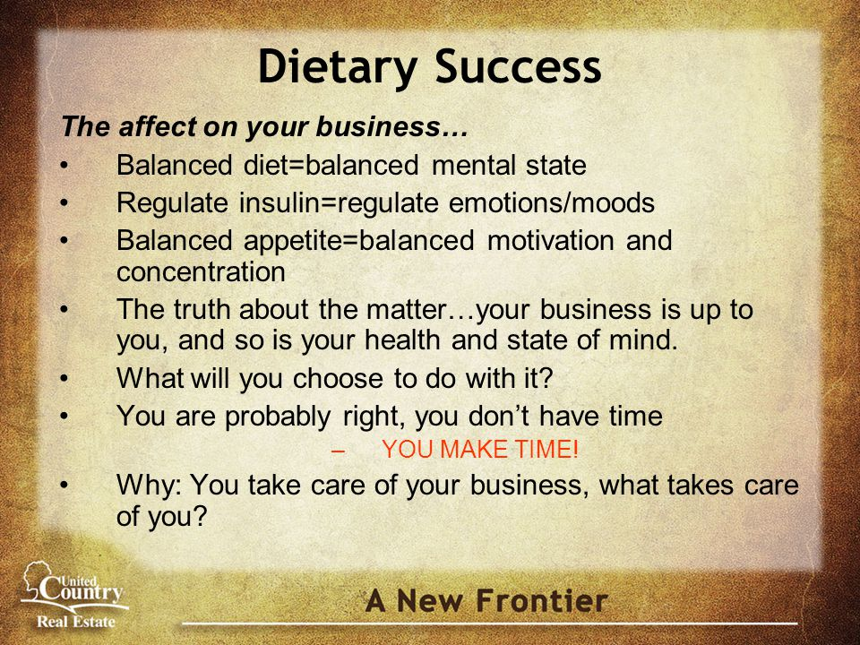 Dietary Success The affect on your business… Balanced diet=balanced mental state Regulate insulin=regulate emotions/moods Balanced appetite=balanced motivation and concentration The truth about the matter…your business is up to you, and so is your health and state of mind.