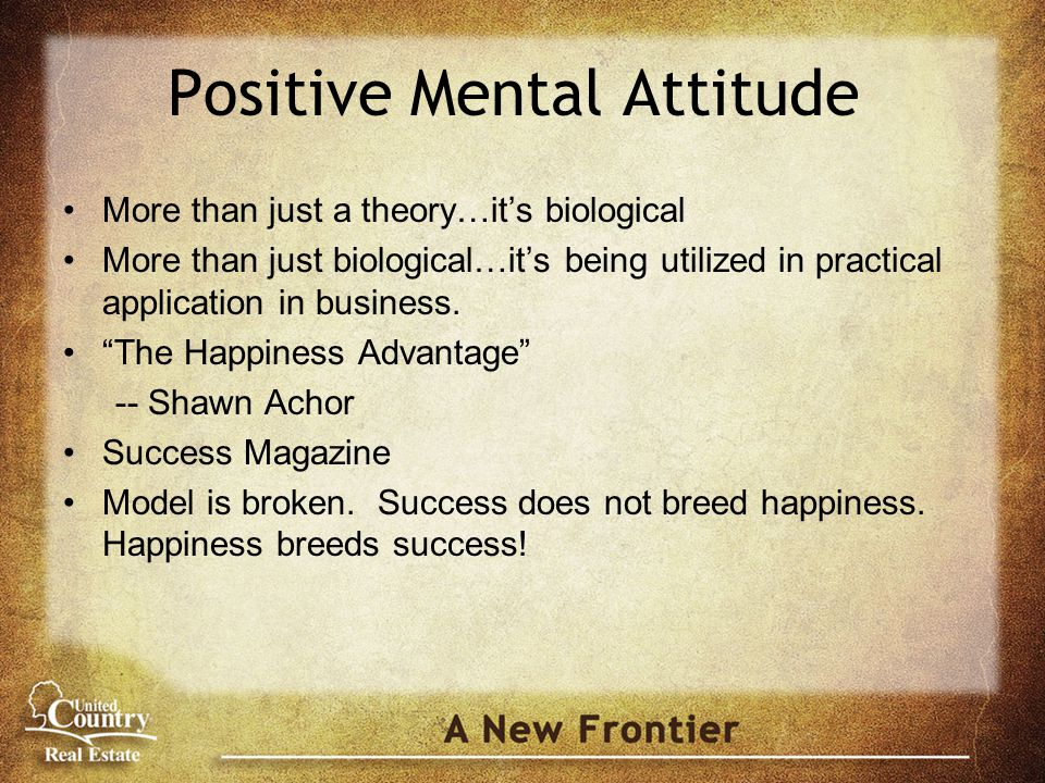 Positive Mental Attitude More than just a theory…it's biological More than just biological…it's being utilized in practical application in business.