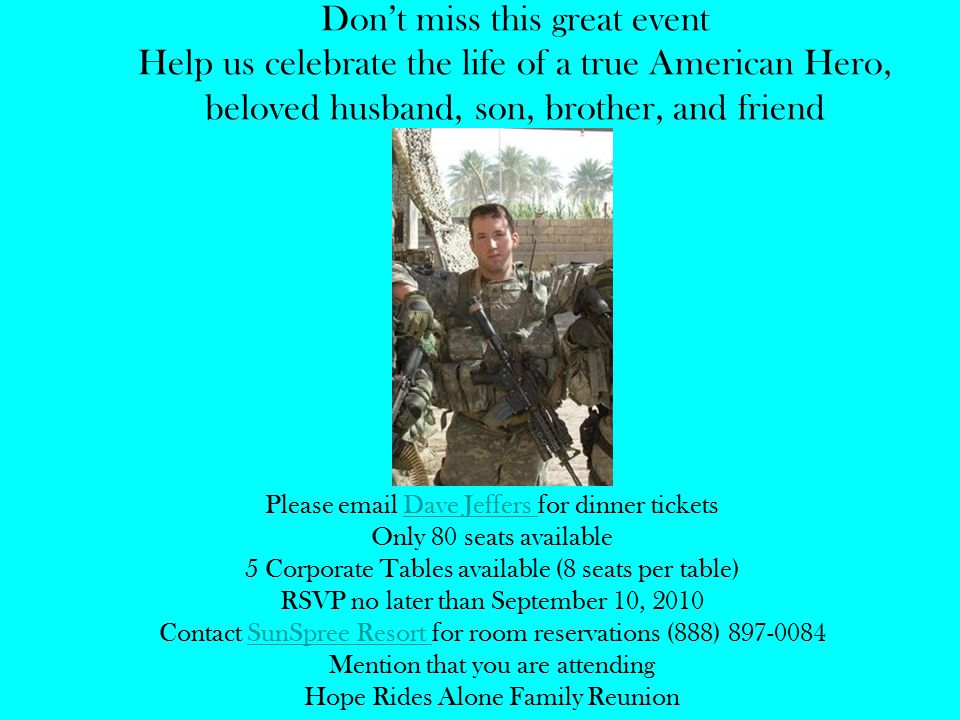 Don't miss this great event Help us celebrate the life of a true American Hero, beloved husband, son, brother, and friend Please email Dave Jeffers for dinner ticketsDave Jeffers Only 80 seats available 5 Corporate Tables available (8 seats per table) RSVP no later than September 10, 2010 Contact SunSpree Resort for room reservations (888) 897-0084SunSpree Resort Mention that you are attending Hope Rides Alone Family Reunion