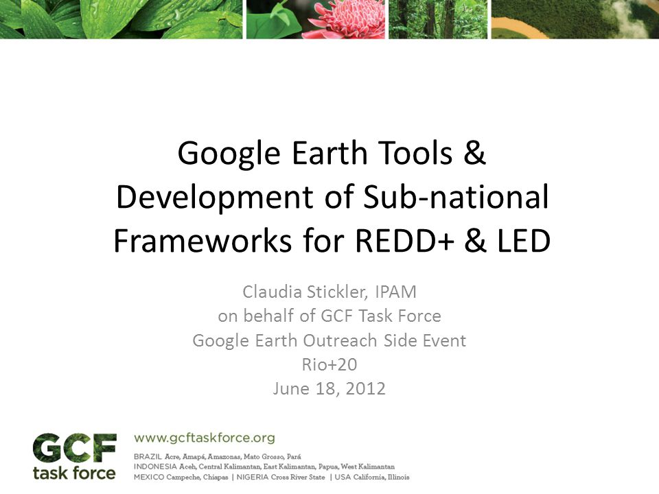 Google Earth Tools & Development of Sub-national Frameworks for REDD+ & LED Claudia Stickler, IPAM on behalf of GCF Task Force Google Earth Outreach Side Event Rio+20 June 18, 2012