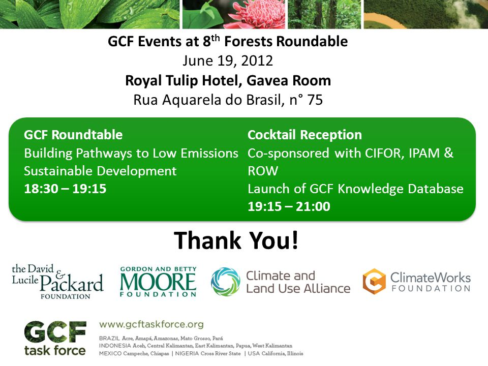 GCF Roundtable Building Pathways to Low Emissions Sustainable Development 18:30 – 19:15 Cocktail Reception Co-sponsored with CIFOR, IPAM & ROW Launch of GCF Knowledge Database 19:15 – 21:00 Thank You.