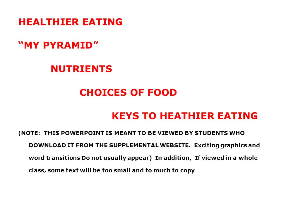 "HEALTHIER EATING ""MY PYRAMID"" NUTRIENTS CHOICES OF FOOD KEYS TO HEATHIER EATING (NOTE: THIS POWERPOINT IS MEANT TO BE VIEWED BY STUDENTS WHO DOWNLOAD"