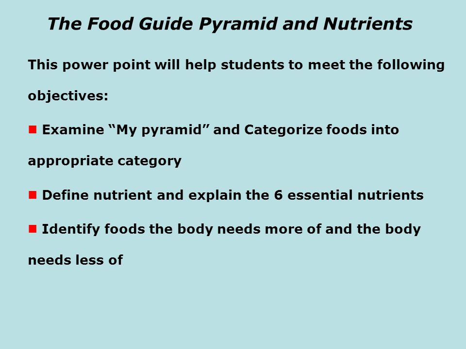 "The Food Guide Pyramid and Nutrients This power point will help students to meet the following objectives: Examine ""My pyramid"" and Categorize foods i"