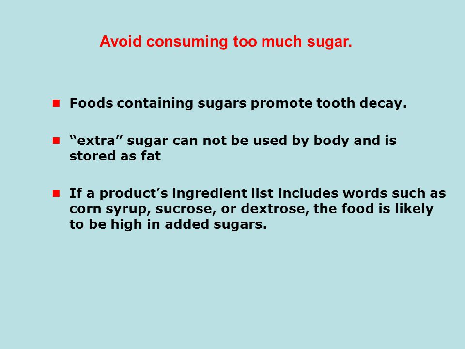 "Foods containing sugars promote tooth decay. ""extra"" sugar can not be used by body and is stored as fat If a product's ingredient list includes words"