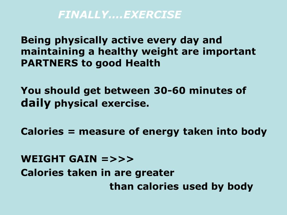 FINALLY….EXERCISE Being physically active every day and maintaining a healthy weight are important PARTNERS to good Health You should get between 30-6