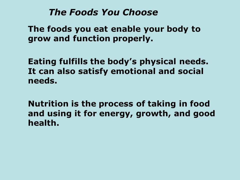 The Foods You Choose The foods you eat enable your body to grow and function properly. Eating fulfills the body's physical needs. It can also satisfy