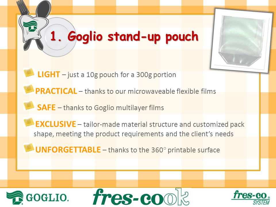 LIGHT – just a 10g pouch for a 300g portion PRACTICAL – thanks to our microwaveable flexible films SAFE – thanks to Goglio multilayer films EXCLUSIVE – tailor-made material structure and customized pack shape, meeting the product requirements and the client's needs UNFORGETTABLE – thanks to the 360° printable surface 1.