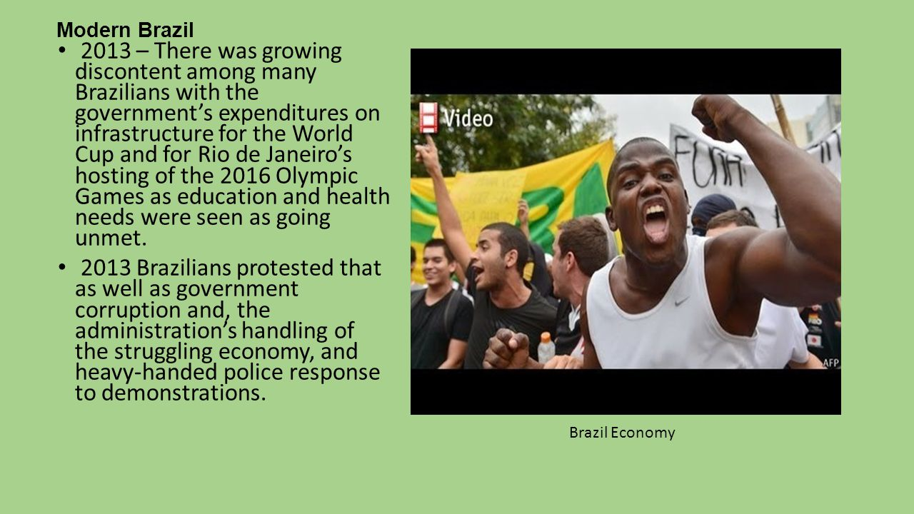 Modern Brazil 2013 – There was growing discontent among many Brazilians with the government's expenditures on infrastructure for the World Cup and for