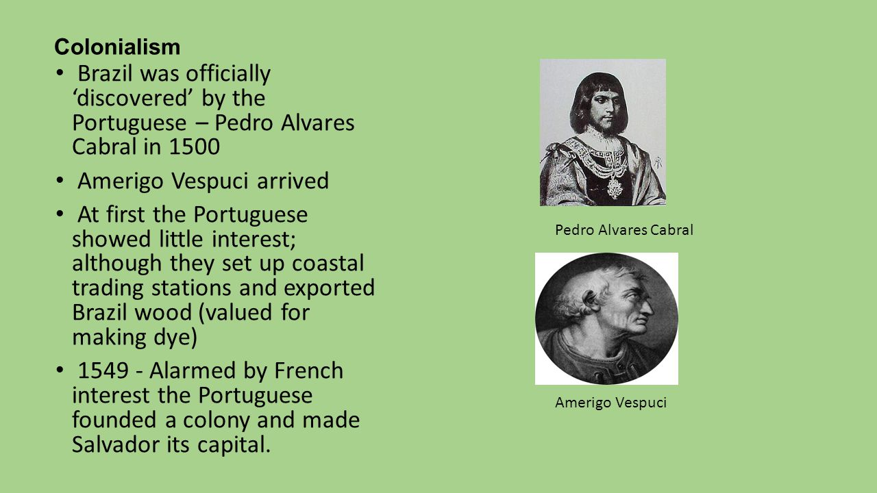 Colonialism Brazil was officially 'discovered' by the Portuguese – Pedro Alvares Cabral in 1500 Amerigo Vespuci arrived At first the Portuguese showed
