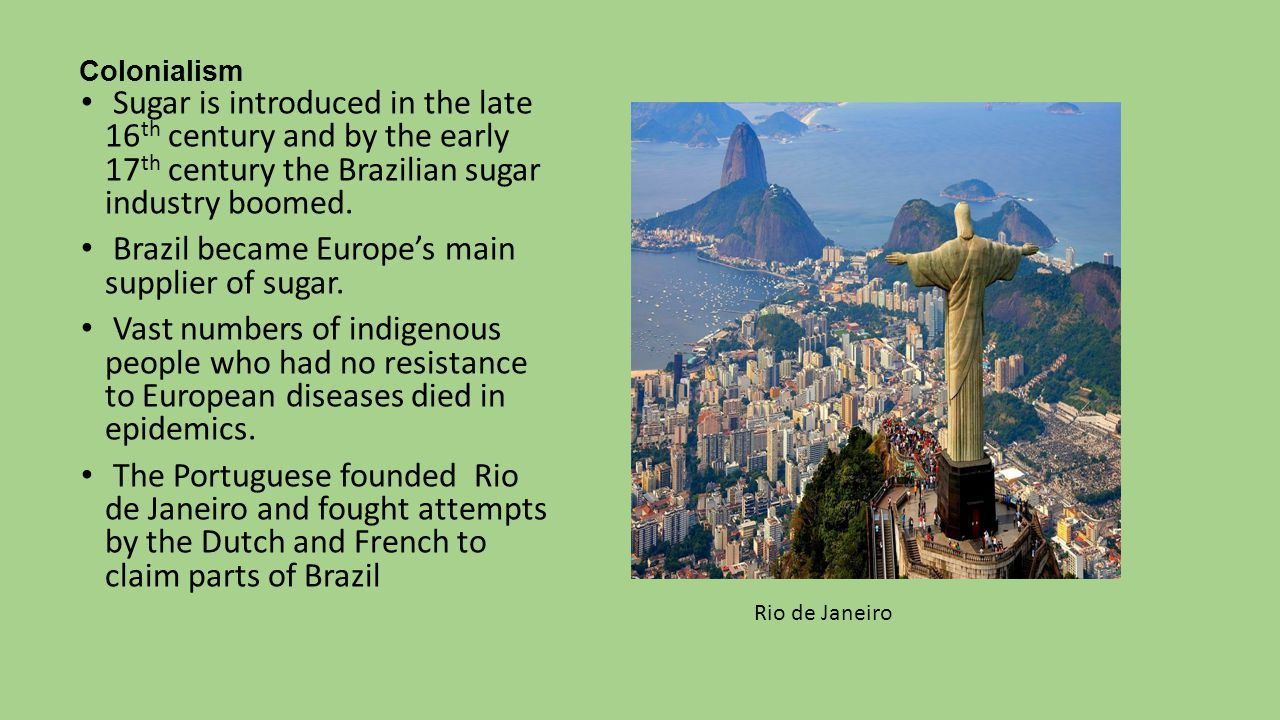 Colonialism Sugar is introduced in the late 16 th century and by the early 17 th century the Brazilian sugar industry boomed.