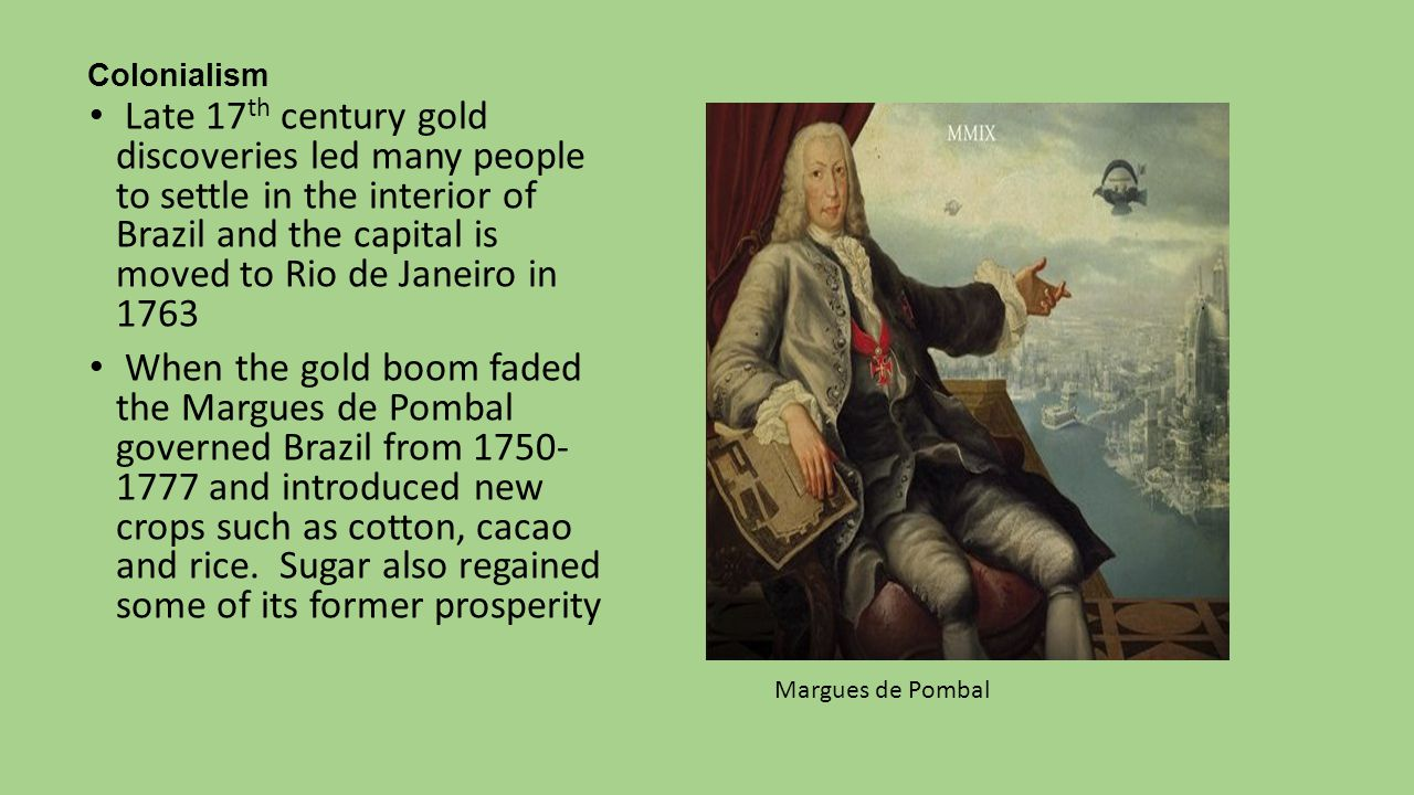 Colonialism Late 17 th century gold discoveries led many people to settle in the interior of Brazil and the capital is moved to Rio de Janeiro in 1763 When the gold boom faded the Margues de Pombal governed Brazil from 1750- 1777 and introduced new crops such as cotton, cacao and rice.