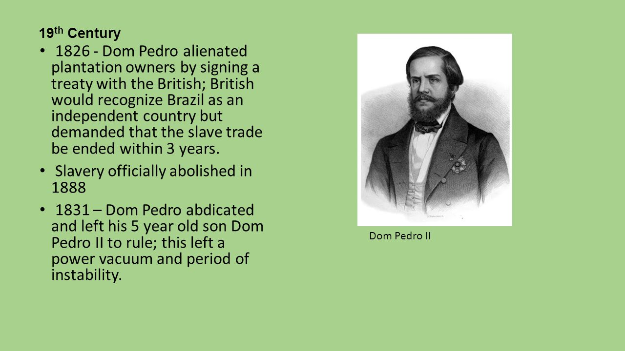 19 th Century 1826 - Dom Pedro alienated plantation owners by signing a treaty with the British; British would recognize Brazil as an independent coun