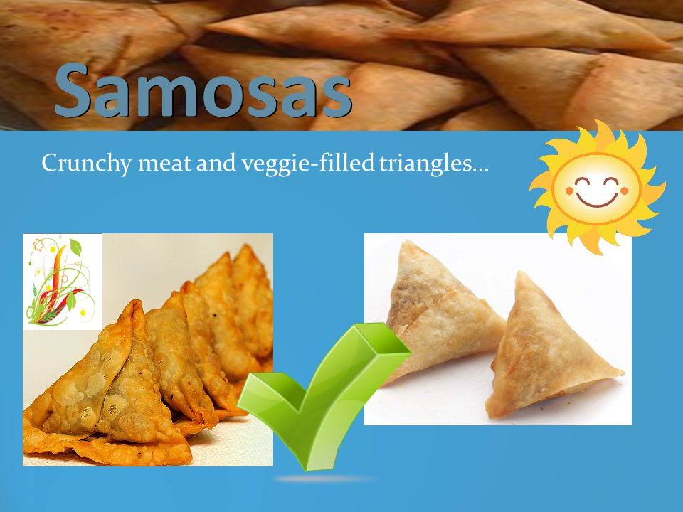 Samosas Samosas Crunchy meat and veggie-filled triangles…