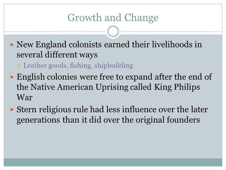 Growth and Change New England colonists earned their livelihoods in several different ways  Leather goods, fishing, shipbuilding English colonies were free to expand after the end of the Native American Uprising called King Philips War Stern religious rule had less influence over the later generations than it did over the original founders