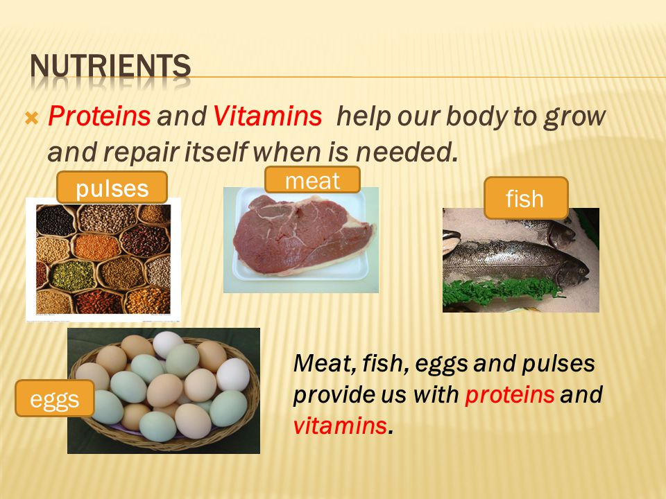  Proteins and Vitamins help our body to grow and repair itself when is needed.