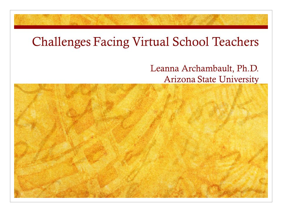 Challenges Facing Virtual School Teachers Leanna Archambault, Ph.D. Arizona State University