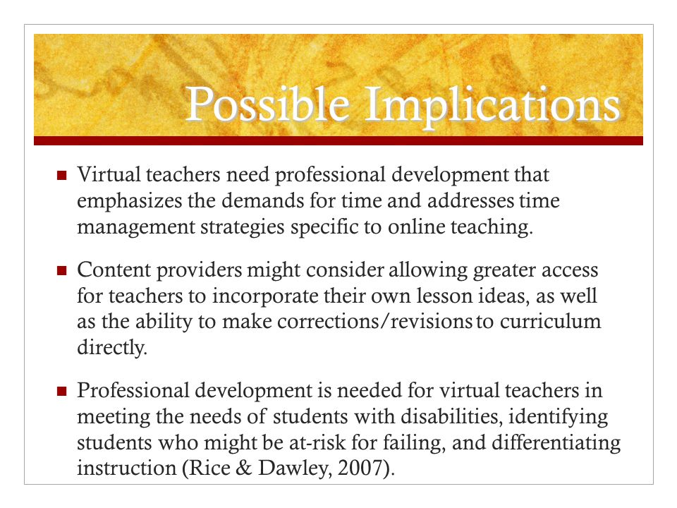 Possible Implications Virtual teachers need professional development that emphasizes the demands for time and addresses time management strategies specific to online teaching.