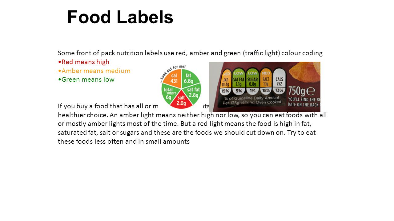 Some front of pack nutrition labels use red, amber and green (traffic light) colour coding Red means high Amber means medium Green means low If you buy a food that has all or mostly green lights, you know straight away that it s a healthier choice.