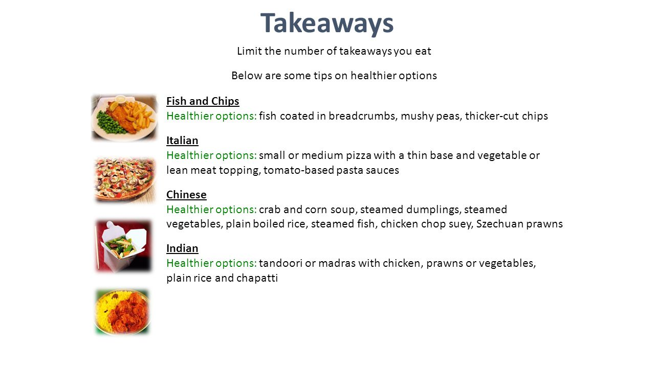 Limit the number of takeaways you eat Below are some tips on healthier options Takeaways Fish and Chips Healthier options: fish coated in breadcrumbs, mushy peas, thicker-cut chips Italian Healthier options: small or medium pizza with a thin base and vegetable or lean meat topping, tomato-based pasta sauces Chinese Healthier options: crab and corn soup, steamed dumplings, steamed vegetables, plain boiled rice, steamed fish, chicken chop suey, Szechuan prawns Indian Healthier options: tandoori or madras with chicken, prawns or vegetables, plain rice and chapatti