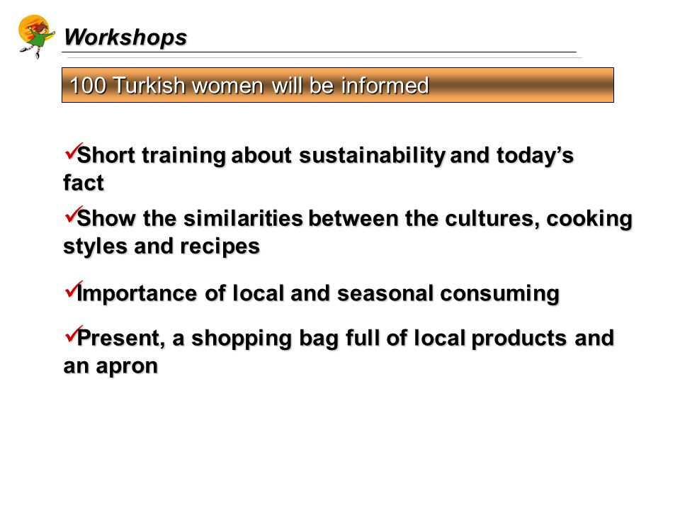 Workshops 100 Turkish women will be informed Short training about sustainability and today's fact Short training about sustainability and today's fact Importance of local and seasonal consuming Importance of local and seasonal consuming Show the similarities between the cultures, cooking styles and recipes Show the similarities between the cultures, cooking styles and recipes Present, a shopping bag full of local products and an apron Present, a shopping bag full of local products and an apron