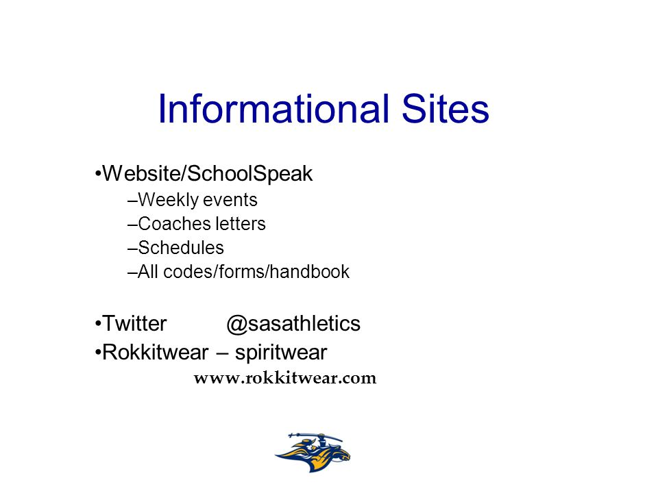 Informational Sites Website/SchoolSpeak –Weekly events –Coaches letters –Schedules –All codes/forms/handbook Twitter@sasathletics Rokkitwear – spiritwear www.rokkitwear.com