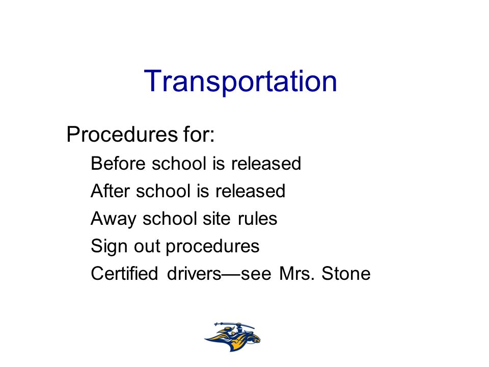 Transportation Procedures for: Before school is released After school is released Away school site rules Sign out procedures Certified drivers—see Mrs.