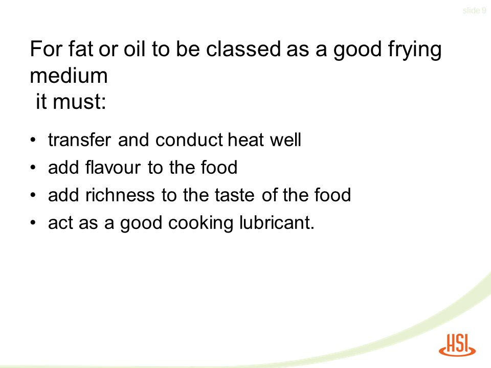 slide 9 For fat or oil to be classed as a good frying medium it must: transfer and conduct heat well add flavour to the food add richness to the taste