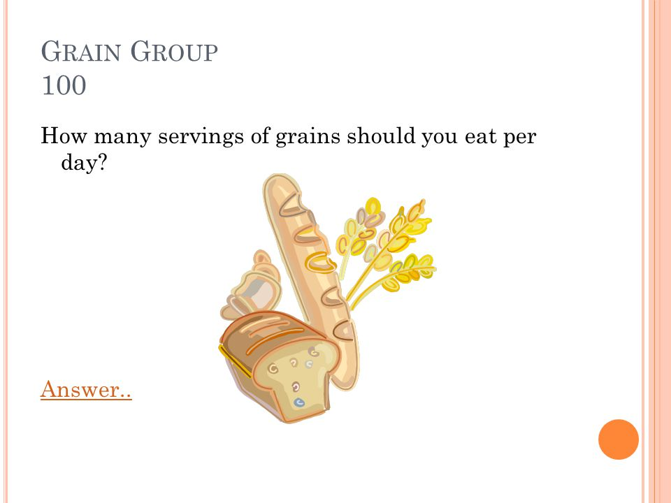 G RAIN G ROUP 100 How many servings of grains should you eat per day? Answer..