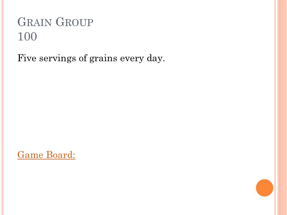 G RAIN G ROUP 100 Five servings of grains every day. Game Board: