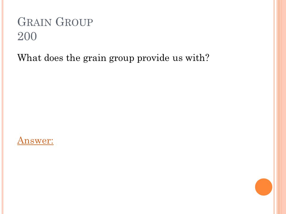 G RAIN G ROUP 200 What does the grain group provide us with? Answer: