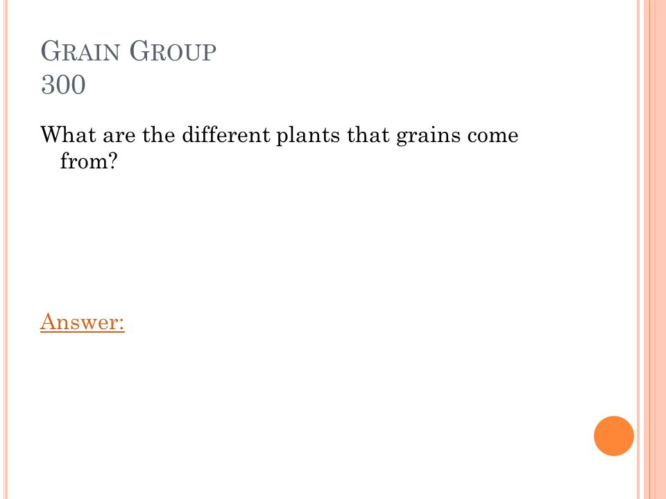 G RAIN G ROUP 300 What are the different plants that grains come from? Answer: