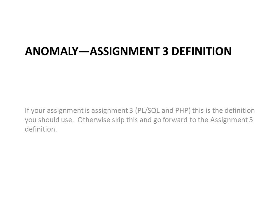 ANOMALY—ASSIGNMENT 3 DEFINITION If your assignment is assignment 3 (PL/SQL and PHP) this is the definition you should use.
