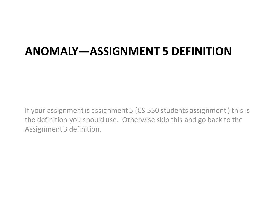 ANOMALY—ASSIGNMENT 5 DEFINITION If your assignment is assignment 5 (CS 550 students assignment ) this is the definition you should use. Otherwise skip