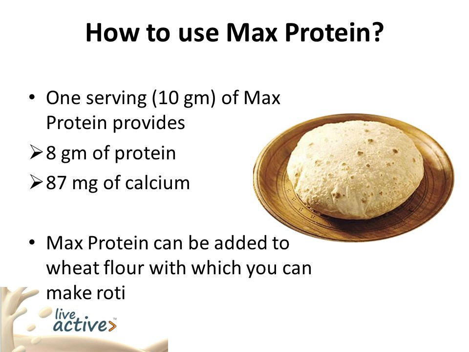 How to use Max Protein? One serving (10 gm) of Max Protein provides  8 gm of protein  87 mg of calcium Max Protein can be added to wheat flour with