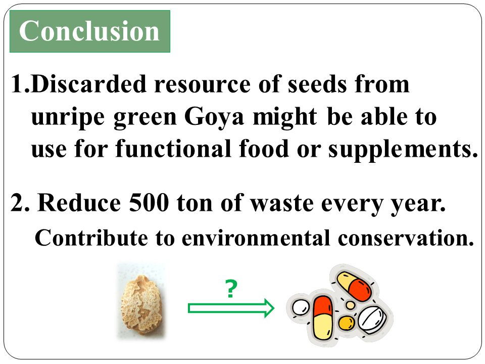 1.Discarded resource of seeds from unripe green Goya might be able to use for functional food or supplements.