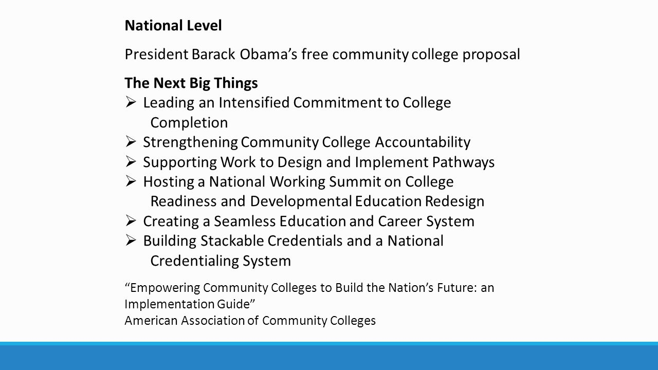 National Level President Barack Obama's free community college proposal The Next Big Things  Leading an Intensified Commitment to College Completion  Strengthening Community College Accountability  Supporting Work to Design and Implement Pathways  Hosting a National Working Summit on College Readiness and Developmental Education Redesign  Creating a Seamless Education and Career System  Building Stackable Credentials and a National Credentialing System Empowering Community Colleges to Build the Nation's Future: an Implementation Guide American Association of Community Colleges