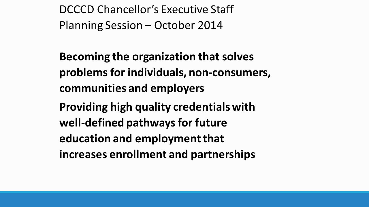 DCCCD Chancellor's Executive Staff Planning Session – October 2014 Becoming the organization that solves problems for individuals, non-consumers, communities and employers Providing high quality credentials with well-defined pathways for future education and employment that increases enrollment and partnerships
