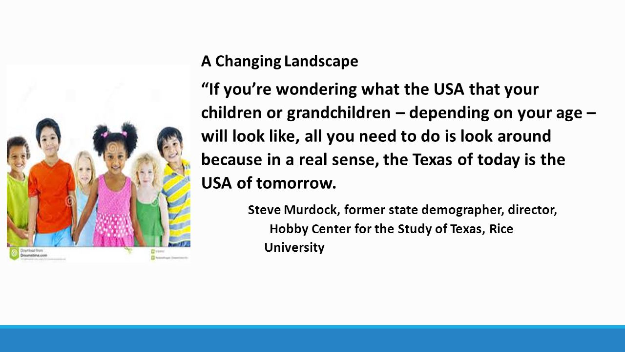 A Changing Landscape If you're wondering what the USA that your children or grandchildren – depending on your age – will look like, all you need to do is look around because in a real sense, the Texas of today is the USA of tomorrow.