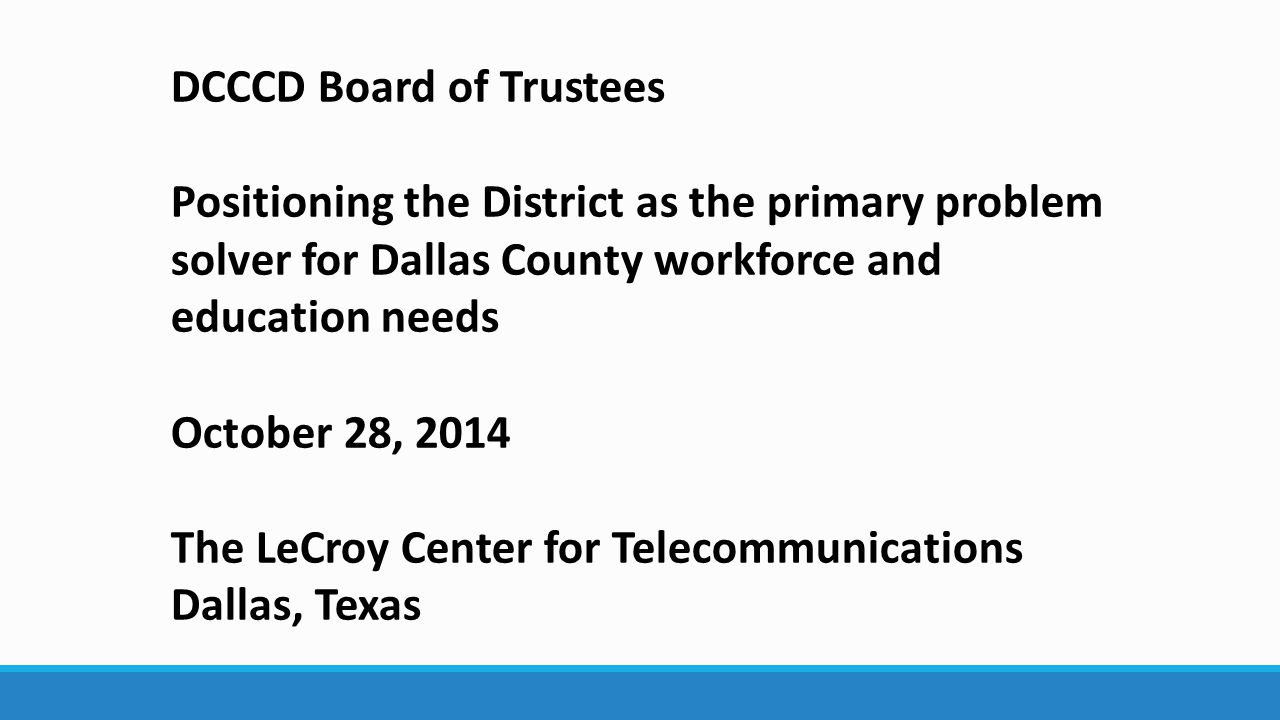 DCCCD Board of Trustees Positioning the District as the primary problem solver for Dallas County workforce and education needs October 28, 2014 The LeCroy Center for Telecommunications Dallas, Texas